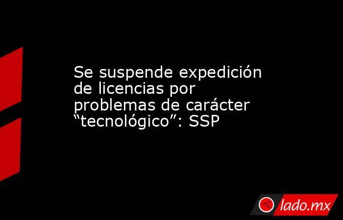 """Se suspende expedición de licencias por problemas de carácter """"tecnológico"""": SSP. Noticias en tiempo real"""
