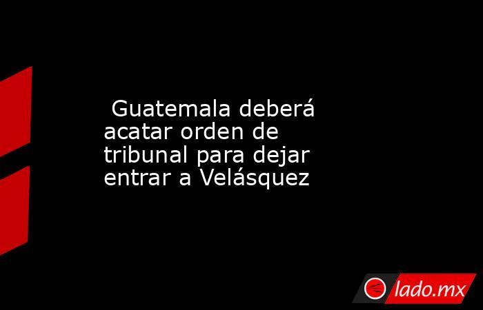 Guatemala deberá acatar orden de tribunal para dejar entrar a Velásquez. Noticias en tiempo real