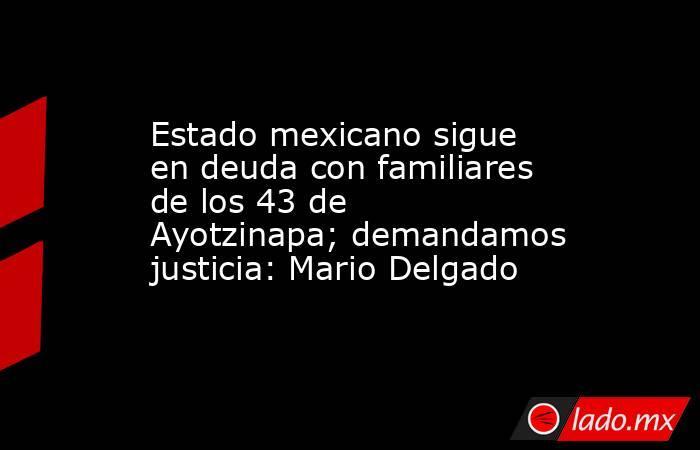 Estado mexicano sigue en deuda con familiares de los 43 de Ayotzinapa; demandamos justicia: Mario Delgado. Noticias en tiempo real