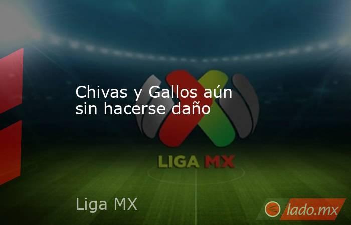 Chivas y Gallos aún sin hacerse daño. Noticias en tiempo real