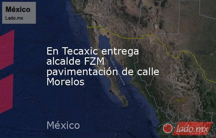 En Tecaxic entrega alcalde FZM pavimentación de calle Morelos. Noticias en tiempo real