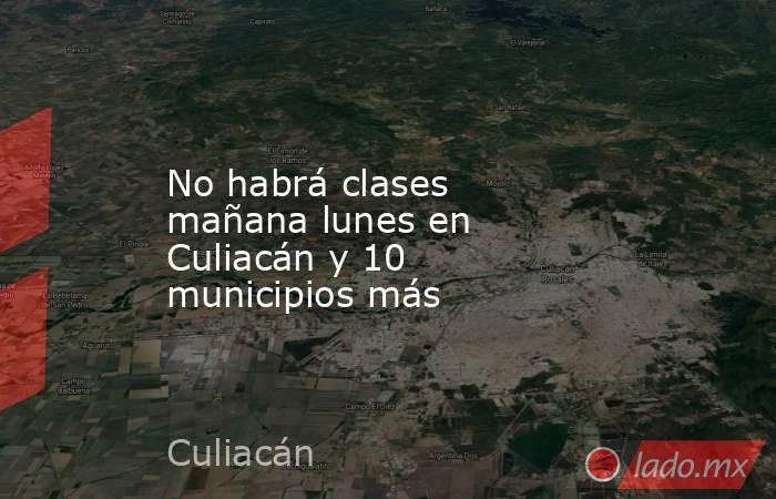 No habrá clases mañana lunes en Culiacán y 10 municipios más. Noticias en tiempo real