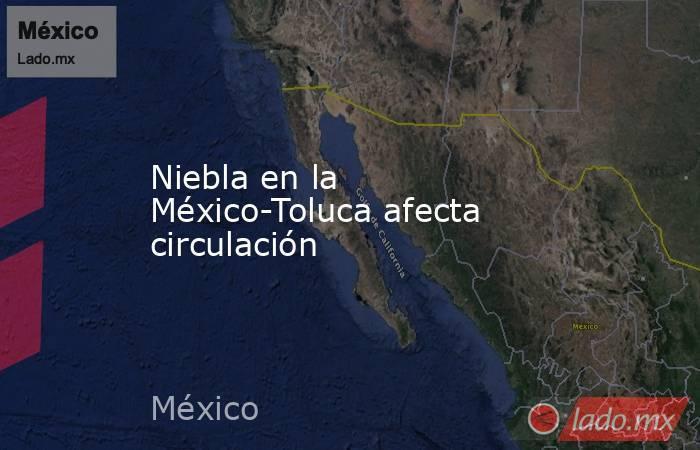 Niebla en la México-Toluca afecta circulación. Noticias en tiempo real