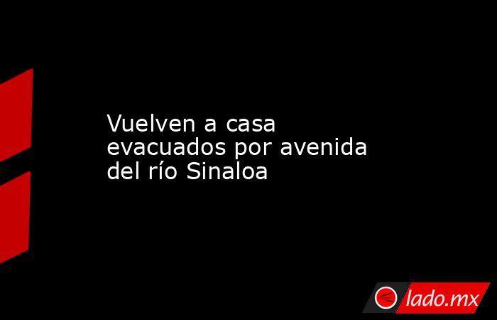 Vuelven a casa evacuados por avenida del río Sinaloa. Noticias en tiempo real