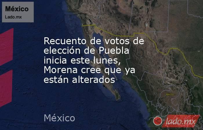 Recuento de votos de elección de Puebla inicia este lunes, Morena cree que ya están alterados. Noticias en tiempo real