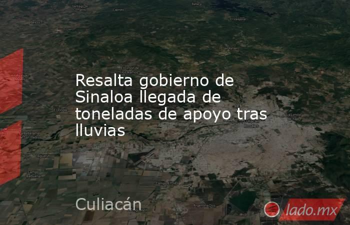 Resalta gobierno de Sinaloa llegada de toneladas de apoyo tras lluvias. Noticias en tiempo real