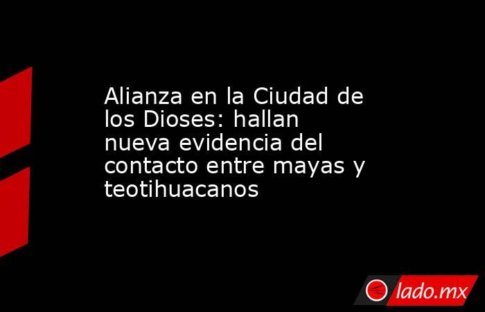 Alianza en la Ciudad de los Dioses: hallan nueva evidencia del contacto entre mayas y teotihuacanos. Noticias en tiempo real