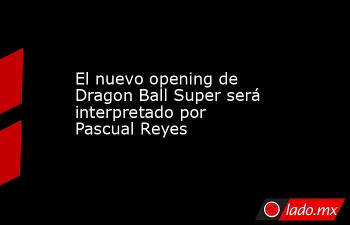 El nuevo opening de Dragon Ball Super será interpretado por Pascual Reyes. Noticias en tiempo real