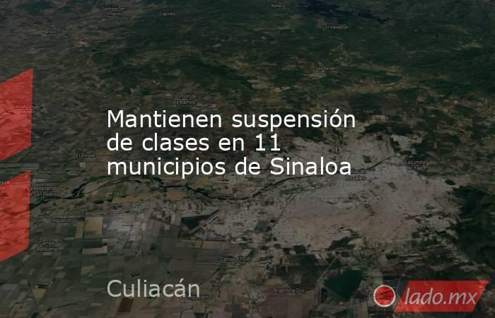 Mantienen suspensión de clases en 11 municipios de Sinaloa. Noticias en tiempo real