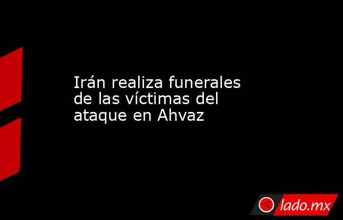Irán realiza funerales de las víctimas del ataque en Ahvaz. Noticias en tiempo real