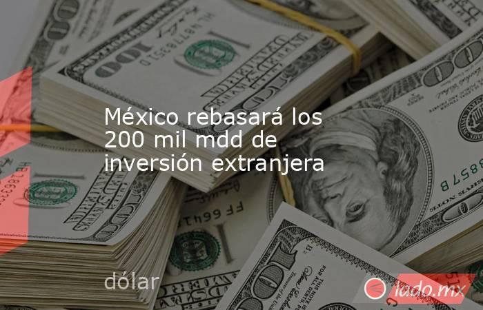 México rebasará los 200 mil mdd de inversión extranjera. Noticias en tiempo real
