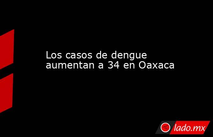 Los casos de dengue aumentan a 34 en Oaxaca. Noticias en tiempo real