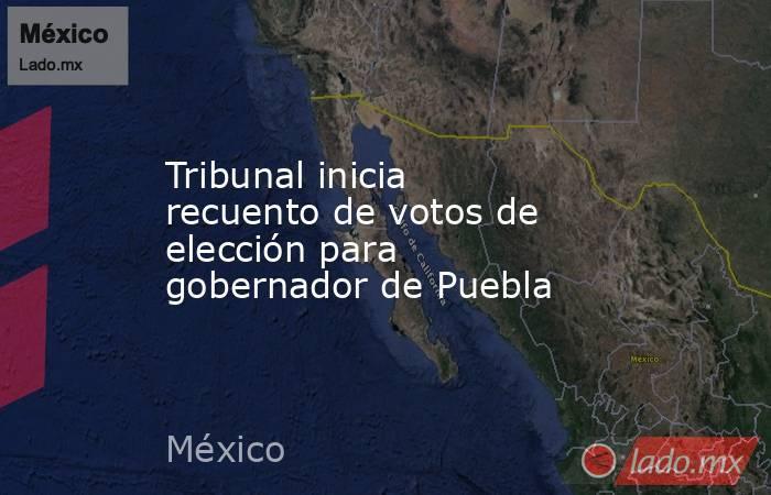 Tribunal inicia recuento de votos de elección para gobernador de Puebla. Noticias en tiempo real