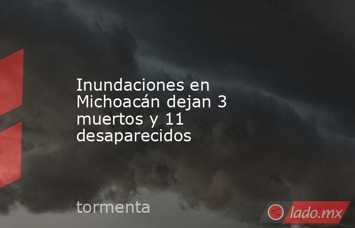 Inundaciones en Michoacán dejan 3 muertos y 11 desaparecidos. Noticias en tiempo real