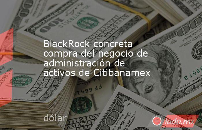 BlackRock concreta compra del negocio de administración de activos de Citibanamex. Noticias en tiempo real