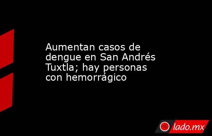 Aumentan casos de dengue en San Andrés Tuxtla; hay personas con hemorrágico. Noticias en tiempo real