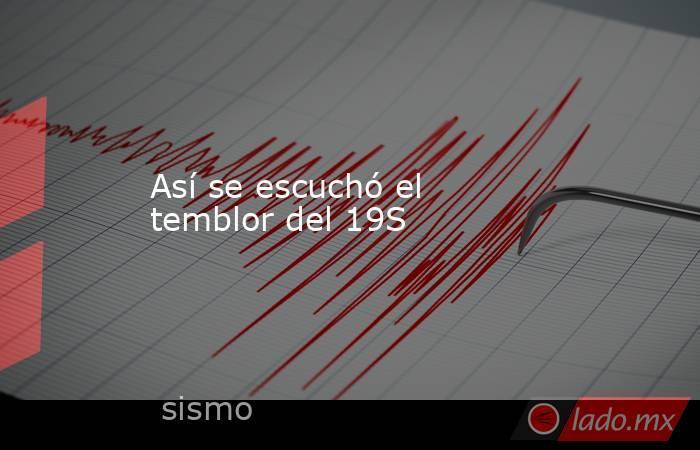 Así se escuchó el temblor del 19S. Noticias en tiempo real