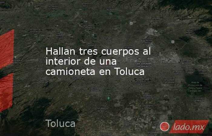 Hallan tres cuerpos al interior de una camioneta en Toluca. Noticias en tiempo real