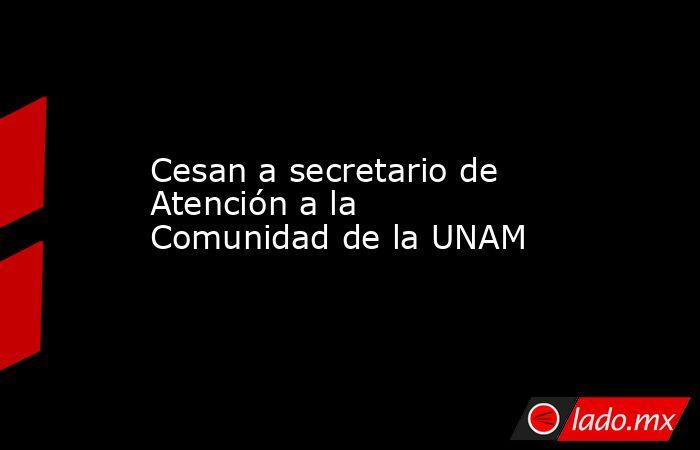 Cesan a secretario de Atención a la Comunidad de la UNAM. Noticias en tiempo real