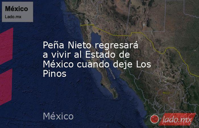 Peña Nieto regresará a vivir al Estado de México cuando deje Los Pinos. Noticias en tiempo real