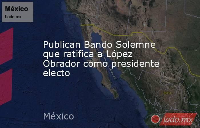 Publican Bando Solemne que ratifica a López Obrador como presidente electo. Noticias en tiempo real