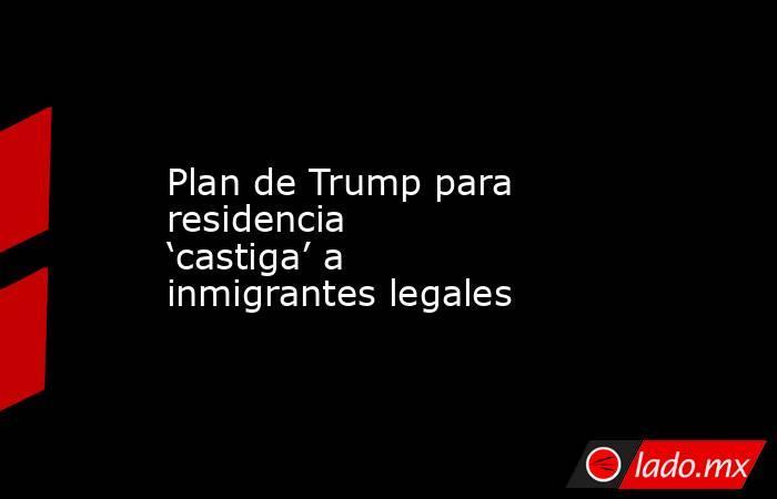 Plan de Trump para residencia 'castiga' a inmigrantes legales. Noticias en tiempo real
