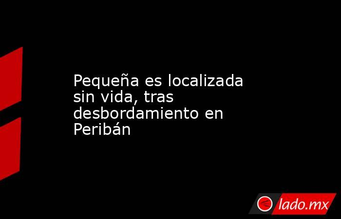 Pequeña es localizada sin vida, tras desbordamiento en Peribán. Noticias en tiempo real