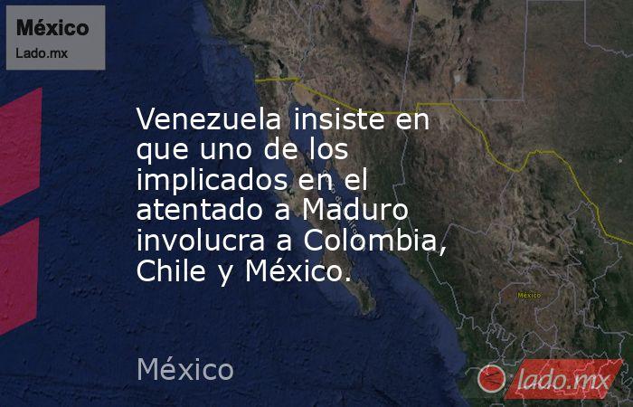Venezuela insiste en que uno de los implicados en el atentado a Maduro involucra a Colombia, Chile y México.. Noticias en tiempo real