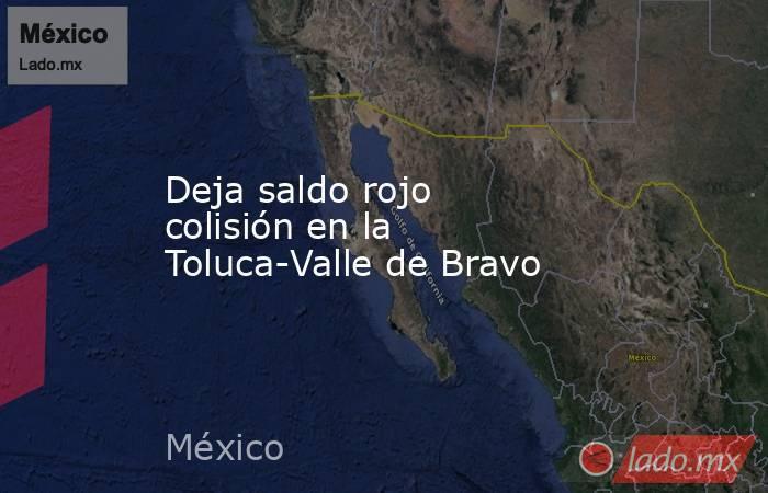 Deja saldo rojo colisión en la Toluca-Valle de Bravo. Noticias en tiempo real
