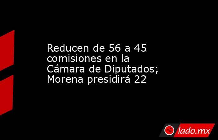 Reducen de 56 a 45 comisiones en la Cámara de Diputados; Morena presidirá 22. Noticias en tiempo real