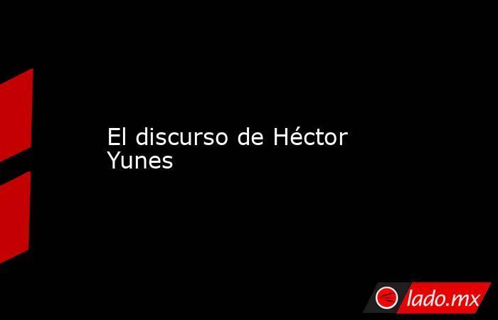 El discurso de Héctor Yunes. Noticias en tiempo real