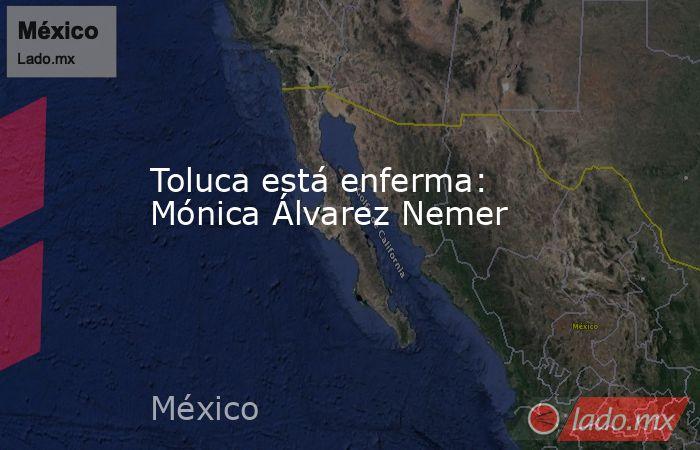 Toluca está enferma: Mónica Álvarez Nemer. Noticias en tiempo real