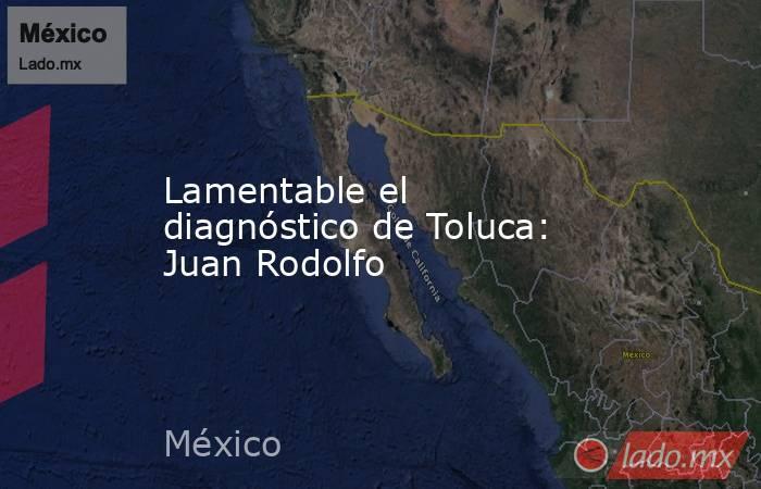 Lamentable el diagnóstico de Toluca: Juan Rodolfo. Noticias en tiempo real