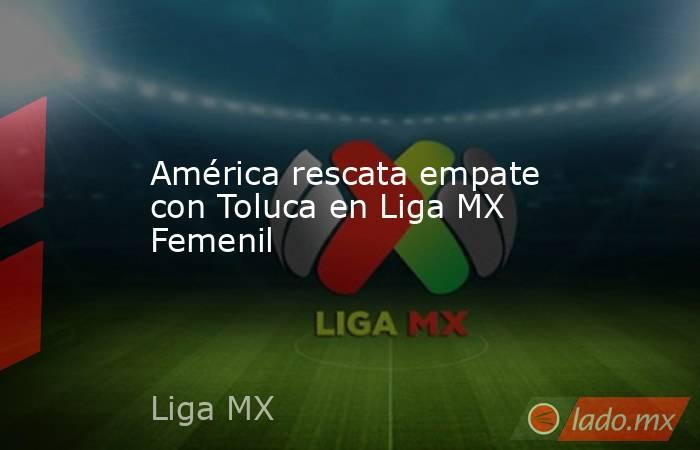 América rescata empate con Toluca en Liga MX Femenil. Noticias en tiempo real
