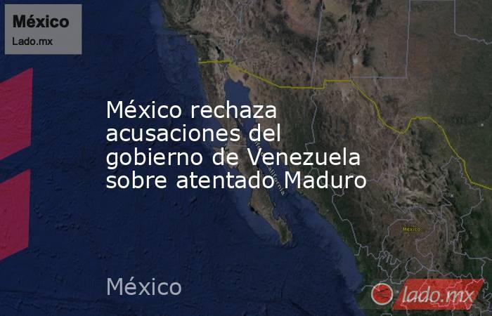 México rechaza acusaciones del gobierno de Venezuela sobre atentado Maduro. Noticias en tiempo real