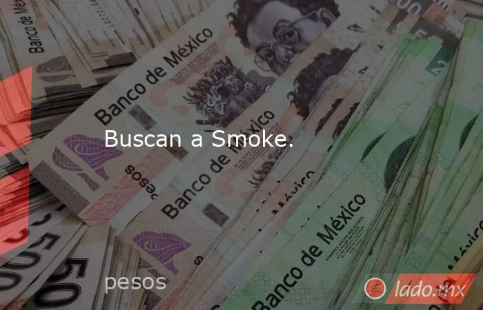 Buscan a Smoke.. Noticias en tiempo real