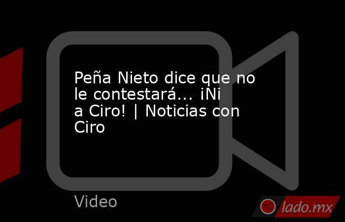 Peña Nieto dice que no le contestará... ¡Ni a Ciro! | Noticias con Ciro. Noticias en tiempo real