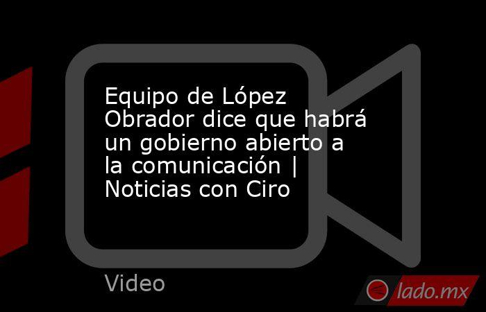 Equipo de López Obrador dice que habrá un gobierno abierto a la comunicación | Noticias con Ciro. Noticias en tiempo real