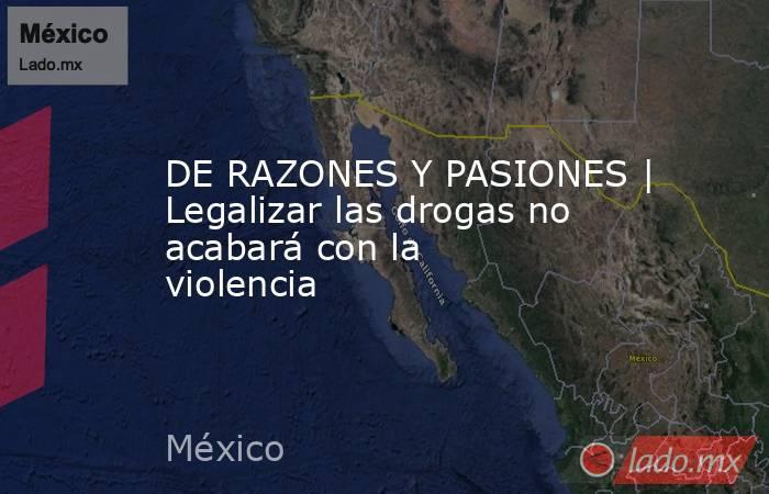 DE RAZONES Y PASIONES | Legalizar las drogas no acabará con la violencia. Noticias en tiempo real