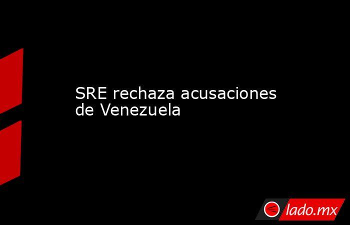 SRE rechaza acusaciones de Venezuela. Noticias en tiempo real
