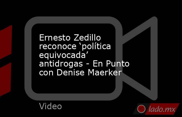 Ernesto Zedillo reconoce 'política equivocada' antidrogas - En Punto con Denise Maerker. Noticias en tiempo real