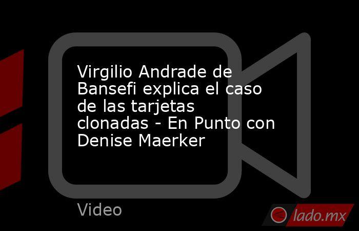 Virgilio Andrade de Bansefi explica el caso de las tarjetas clonadas - En Punto con Denise Maerker. Noticias en tiempo real