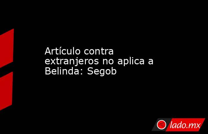 Artículo contra extranjeros no aplica a Belinda: Segob. Noticias en tiempo real