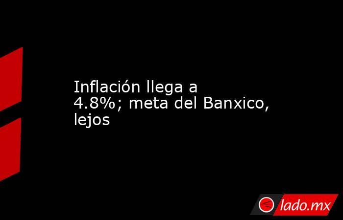 Inflación llega a 4.8%; meta del Banxico, lejos. Noticias en tiempo real