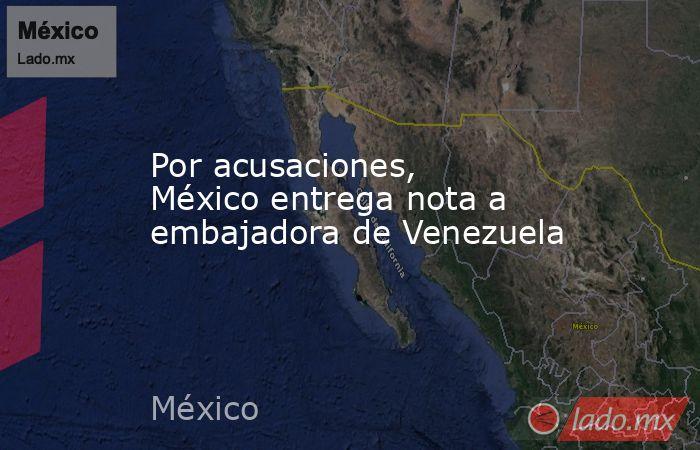 Por acusaciones, México entrega nota a embajadora de Venezuela. Noticias en tiempo real