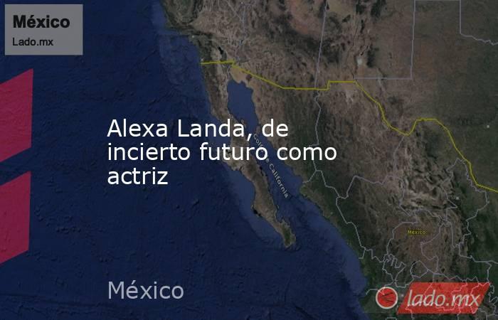 Alexa Landa, de incierto futuro como actriz. Noticias en tiempo real