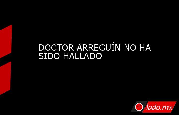 DOCTOR ARREGUÍN NO HA SIDO HALLADO. Noticias en tiempo real