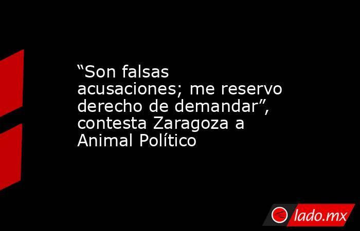 """""""Son falsas acusaciones; me reservo derecho de demandar"""", contesta Zaragoza a Animal Político. Noticias en tiempo real"""