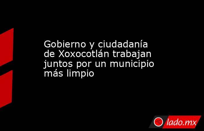Gobierno y ciudadanía de Xoxocotlán trabajan juntos por un municipio más limpio. Noticias en tiempo real