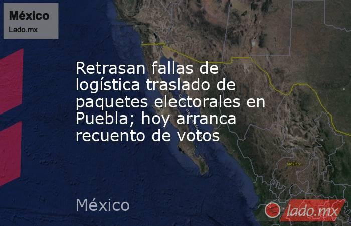Retrasan fallas de logística traslado de paquetes electorales en Puebla; hoy arranca recuento de votos. Noticias en tiempo real